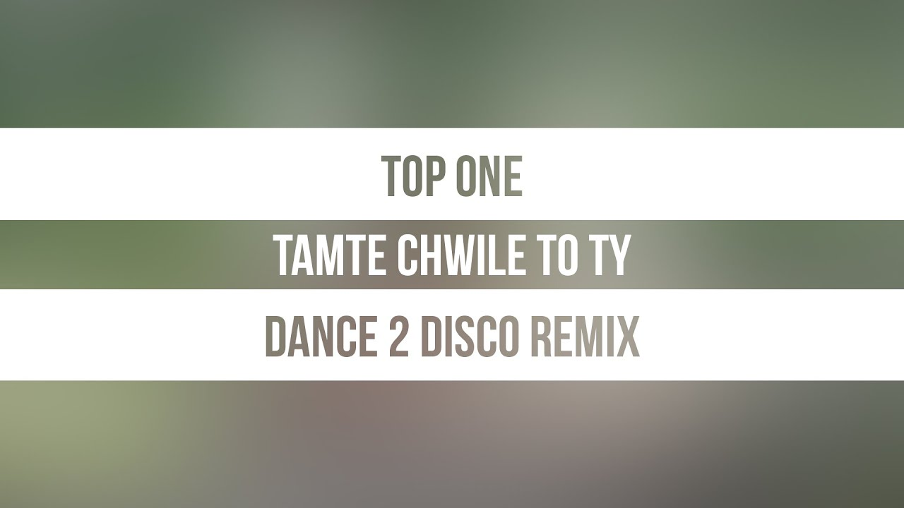 Top One - Tamte Chwile To Ty (Dance 2 Disco Remix)>